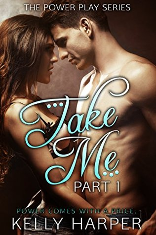 Take Me Part 1 (Power Play, #1) by Kelly Harper