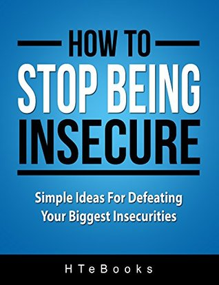 How To Stop Being Insecure: Simple Ideas For Defeating Your Biggest Insecurities (How To eBooks Book 5)