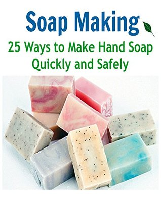 Soap Making: 25 Ways to Make Hand Soap Quickly and Safely: (soap making for beginners, soap making books, soap making essential oils)