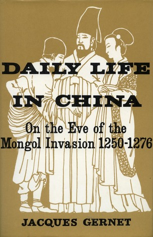 Daily Life in China on the Eve of the Mongol Invasion, 1250-1276 by Jacques Gernet