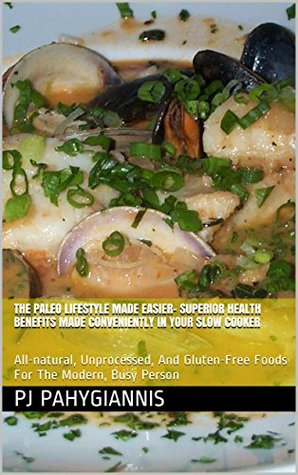 The Paleo Lifestyle Made Easier- Superior Health Benefits Made Conveniently In Your Slow Cooker: All-natural, Unprocessed, And Gluten-Free Foods For The Modern, Busy Person