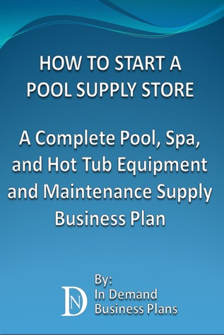 How To Start A Pool Supply Store: A Complete Pool, Spa, and Hot Tub Equipment and Maintenance Supply Business Plan