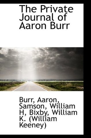 The Private Journal of Aaron Burr, During His Residence of Fo... by Aaron Burr