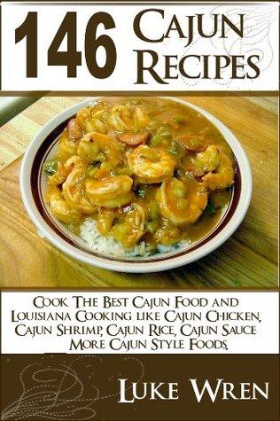 146 Cajun Recipes: Cook The Best Cajun Food & Louisiana Cooking like Cajun Chicken, Cajun Shrimp, Cajun Rice, Cajun Sauce & More Cajun Style Foods
