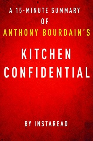 Kitchen Confidential by Anthony Bourdain - A 15-minute Instaread Summary: Adventures in the Culinary Underbelly