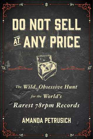 Ebook Do Not Sell at Any Price: The Wild, Obsessive Hunt for the World's Rarest 78rpm Records by Amanda Petrusich DOC!