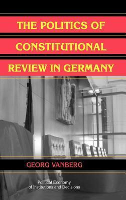 Politics of Constitutional Review in Germany, The. Political Economy of Institutions and Decisions