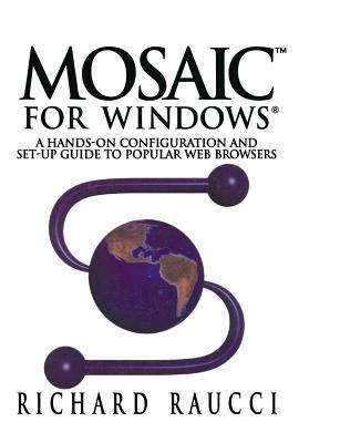 Mosaic for Windows(r): A Hands-On Configuration and Set-Up Guide to Popular Web Browsers