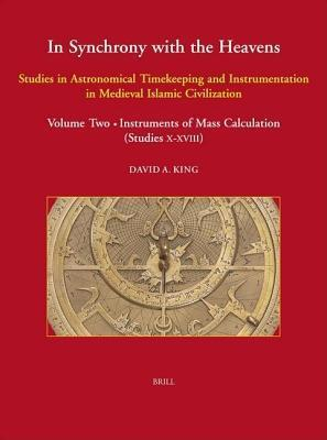 In Synchrony with the Heavens: Studies in Astronomical Timekeeping and Instrumentation in Medieval Islamic Civilization: Volume 2, Instruments of Mass Calculation. Islamic Philosophy Theology and Science: Texts and Studies, Volume LV.