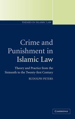Crime and Punishment in Islamic Law: Theory and Practice from the Sixteenth to the Twenty-First Century. Themes in Islamic Law, Volume 2.