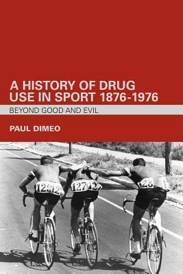 A History of Drug Use in Sport: 1876 1976: Beyond Good and Evil