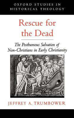 Rescue for the Dead: The Posthumous Salvation of Non-Christians in Early Christianity. Oxford Studies in Historical Theology