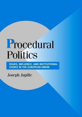 Procedural Politics: Issues, Influence and Institutional Choice in the European Union