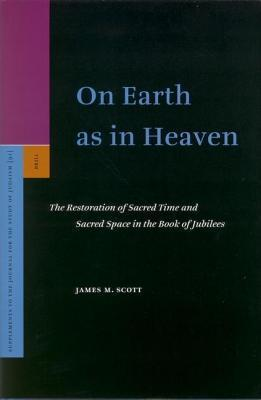 On Earth as in Heaven: The Restoration of Sacred Time and Sacred Space in the Book of Jubilees. Supplements to the Journal for the Study of Judaism, V