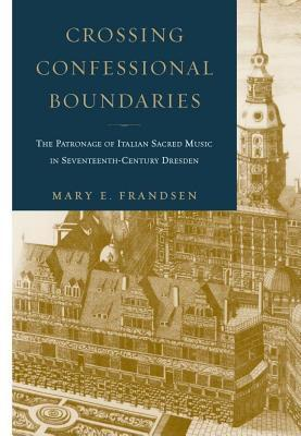 Crossing Confessional Boundaries: The Patronage of Italian Sacred Music in Seventeenth-Century Dresden