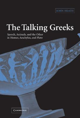 the-talking-greeks-speech-animals-and-the-other-in-homer-aeschylus-and-plato