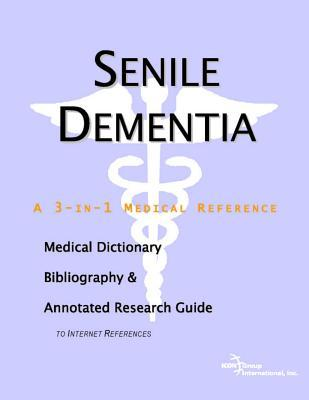 Senile Dementia: A Medical Dictionary, Bibliography, and Annotated Research Guide to Internet References