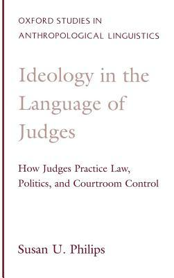 Ideology in the Language of Judges: How Judges Practice Law, Politics, and Courtroom Control. Oxford Studies in Anthropological Linguistics