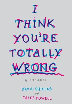Ebook I Think You're Totally Wrong: A Quarrel by David Shields TXT!