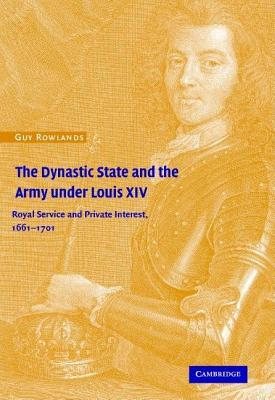 Dynastic State and the Army Under Louis XIV: Royal Service and Private Interest 1661-1701
