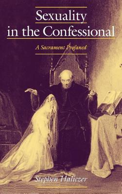 Sexuality in the Confessional: A Sacrament Profaned. Studies in the History of Sexuality