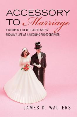 Accessory to Marriage: A Chronicle of Outrageousness from My Life as a Wedding Photographer