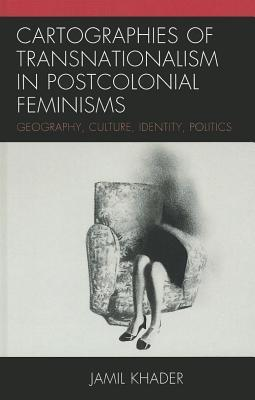 Cartographies of Transnationalism in Postcolonial Feminisms: Geography, Culture, Identity, Politics