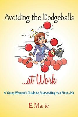 Avoiding the Dodgeballs ...at Work: A Young Womans Guide to Succeeding at a First Job