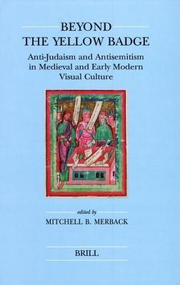 Beyond the Yellow Badge: Anti-Judaism and Antisemitism in Medieval and Early Modern Visual Culture