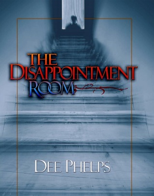 The Disappointment Room by Dee Phelps