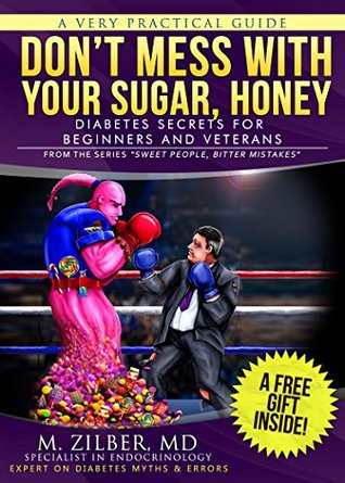 DON'T MESS WITH YOUR SUGAR, HONEY: DIABETES SECRETS FOR BEGINNERS AND VETERANS (SWEET PEOPLE, BITTER MISTAKES Book 1)