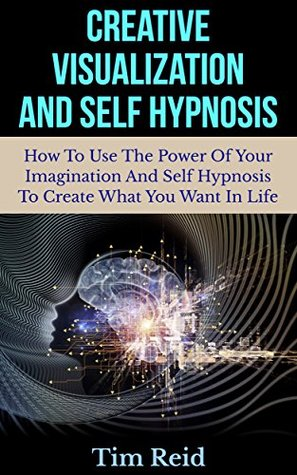 Creative Visualization And Self Hypnosis: How To Use The Power Of Your Imagination And Self Hypnosis To Create What You Want In Life