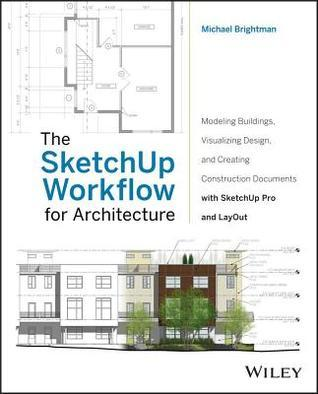 Sketchup Workflow for Architecture: Modeling Buildings, Visualizing Design, and Creating Construction Documents with Sketchup Pro and Layout