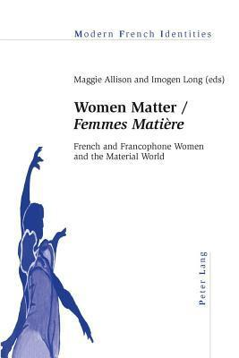 "Women Matter /"" Femmes Matiere"" French and Francophone Women and the Material World"
