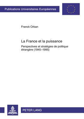 France Et La Puissance, La: Perspectives Et Strategies de Politique Etrangere (1945-1995)