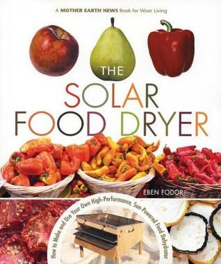 Solar Food Dryer: How to Make and Use Your Own Low-Cost, High Performance, Sun-Powered Food Dehydrator