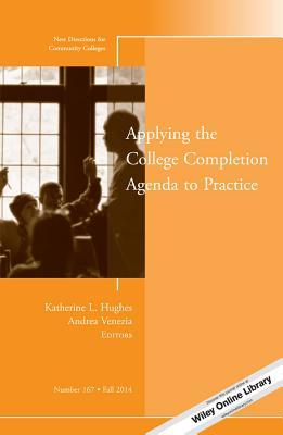 Applying the College Completion Agenda to Practice: New Directions for Community Colleges, Number 167
