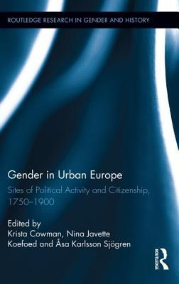 Gender in Urban Europe: Sites of Political Activity and Citizenship, 1750-1900: Sites of Political Activity and Citizenship, 1750-1900