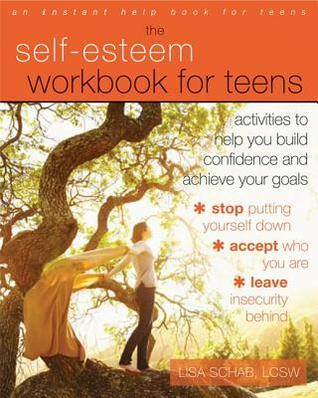 Self-Esteem Workbook for Teens: Activities to Help You Build Confidence and Achieve Your Goals