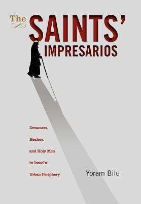 The Saints' Impresarios: Dreamers, Healers, and Holy Men in Israel's Urban Periphery