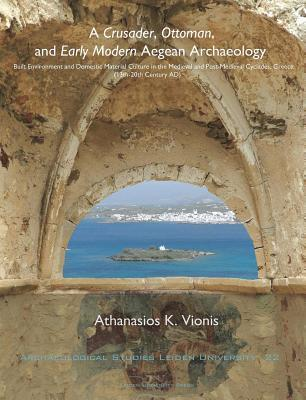 Crusader, Ottomannd Early Modern Aegean Archaeology: Built Environment and Domestic Material Culture in the Medieval and Post-Medieval Cyclades,