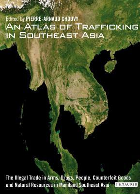 Atlas of Trafficking in Southeast Asia: The Illegal Trade in Arms, Drugs, People, Counterfeit Goods and Natural Resources in Mainland Southeast as