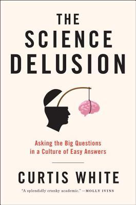 Ebook The Science Delusion: Asking the Big Questions in a Culture of Easy Answers by Curtis White TXT!
