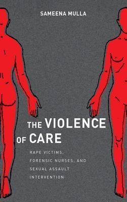 The Violence of Care: Rape Victims, Forensic Nurses, and Sexual Assault Intervention