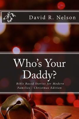 Who's Your Daddy?: Bible Based Stories for Modern Families: Christmas Edition