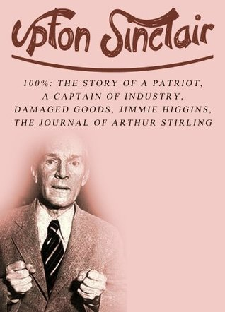 Works of Upton Sinclair, Volume 1: 100%: The Story Of A Patriot, A Captain Of Industry, Damaged Goods, Jimmie Higgins, The Journal Of Arthur Stirling