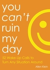 You Can't Ruin My Day: 52 Ways to Take Back Your Power  and Transform Your Life
