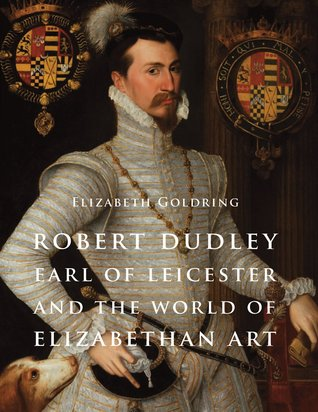 Robert Dudley, Earl of Leicester, and the World of Elizabethan Art: Painting and Patronage at the Court of Elizabeth I