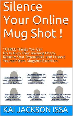 Silence Your Online Mug Shot! 10 Free Things You Can Do to Bury Your Booking Photo, Restore Your Reputation and Protect Yourself from Mug Shot Extortion