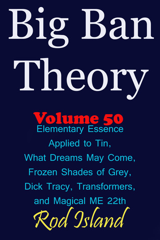 Big Ban Theory: Elementary Essence Applied to Tin, What Dreams May Come, Frozen Shades of Grey, Transformers, Dick Tracy, and Magical ME 22th, Volume 50